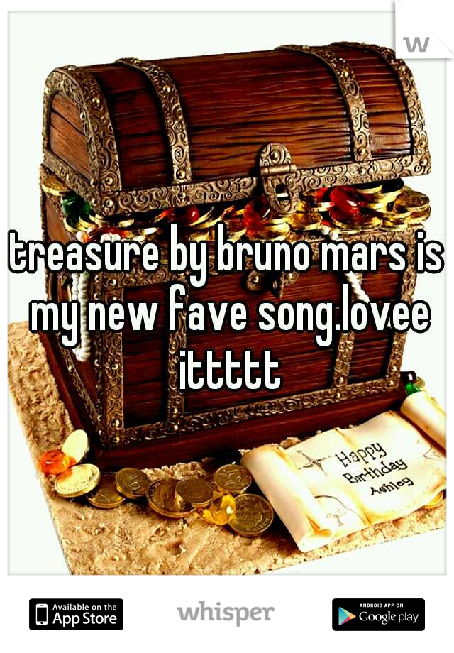 treasure by bruno mars is my new fave song.lovee ittttt