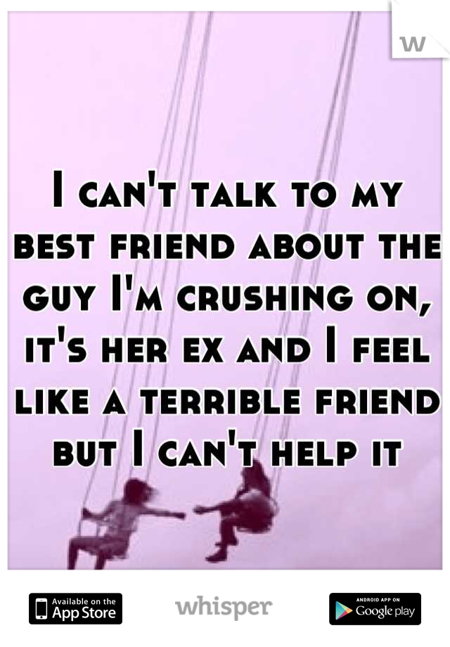 I can't talk to my best friend about the guy I'm crushing on, it's her ex and I feel like a terrible friend but I can't help it