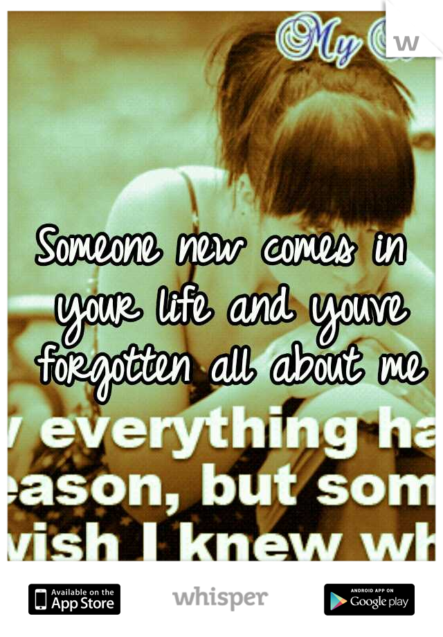 Someone new comes in your life and youve forgotten all about me