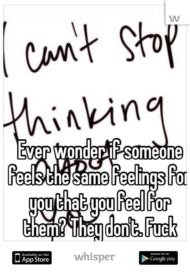 Ever wonder if someone feels the same feelings for you that you feel for them? They don't. Fuck sakes.