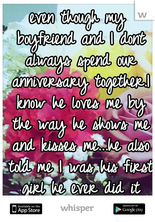 even though my boyfriend and I dont always spend our anniversary together.I know he loves me by the way he shows me and kisses me...he also told me I was his first girl he ever did it with.<3
