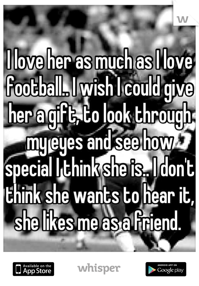 I love her as much as I love football.. I wish I could give her a gift, to look through my eyes and see how special I think she is.. I don't think she wants to hear it, she likes me as a friend.
