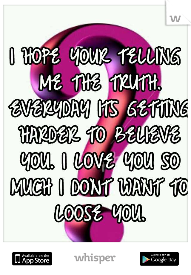 I HOPE YOUR TELLING ME THE TRUTH. EVERYDAY ITS GETTING HARDER TO BELIEVE YOU. I LOVE YOU SO MUCH I DONT WANT TO LOOSE YOU.