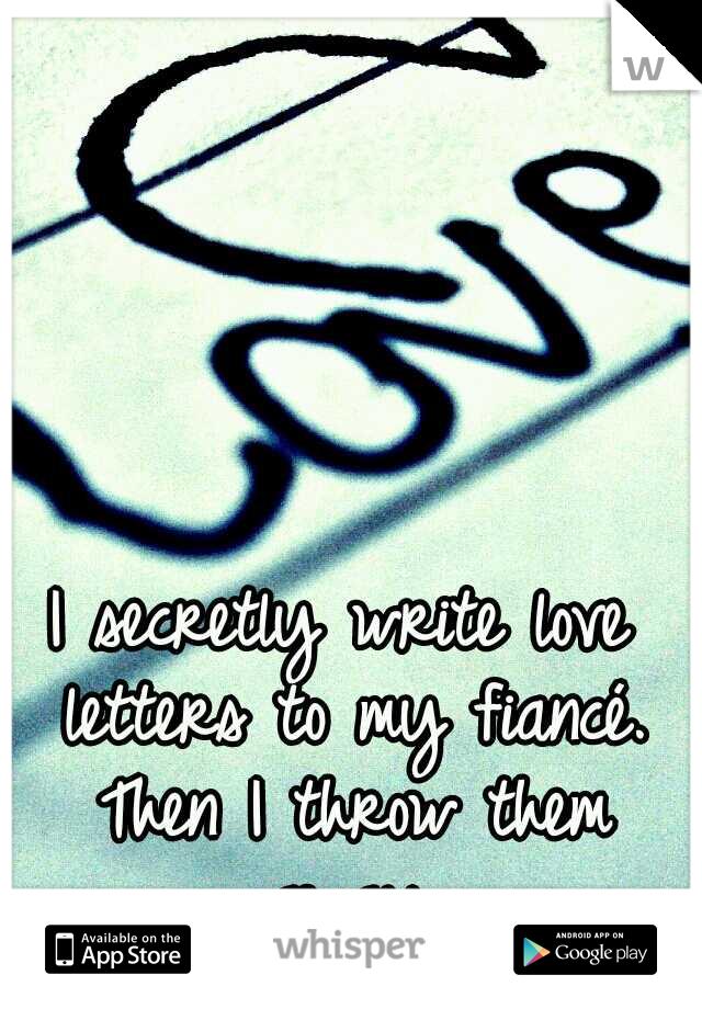 I secretly write love letters to my fiancé. Then I throw them away.