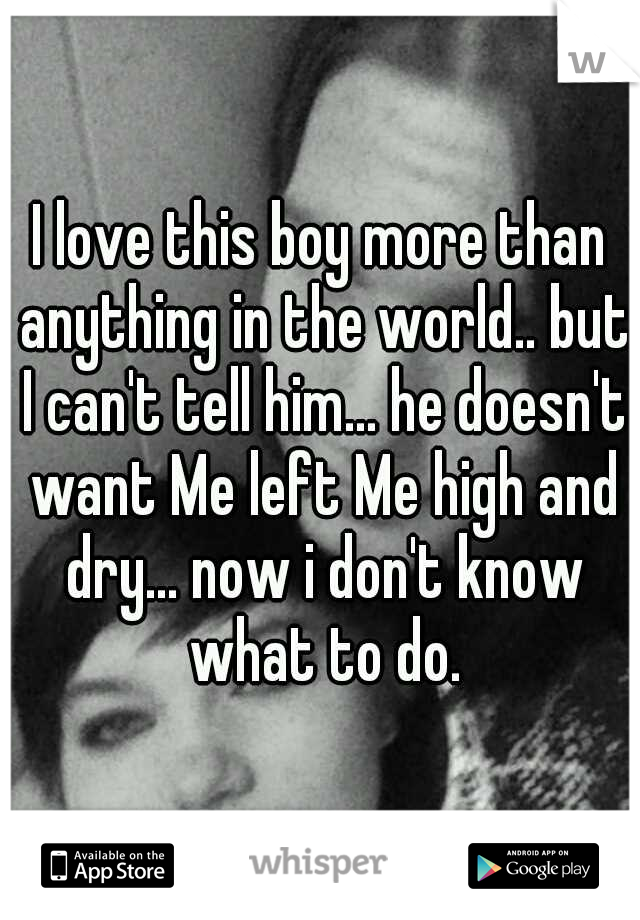 I love this boy more than anything in the world.. but I can't tell him... he doesn't want Me left Me high and dry... now i don't know what to do.
