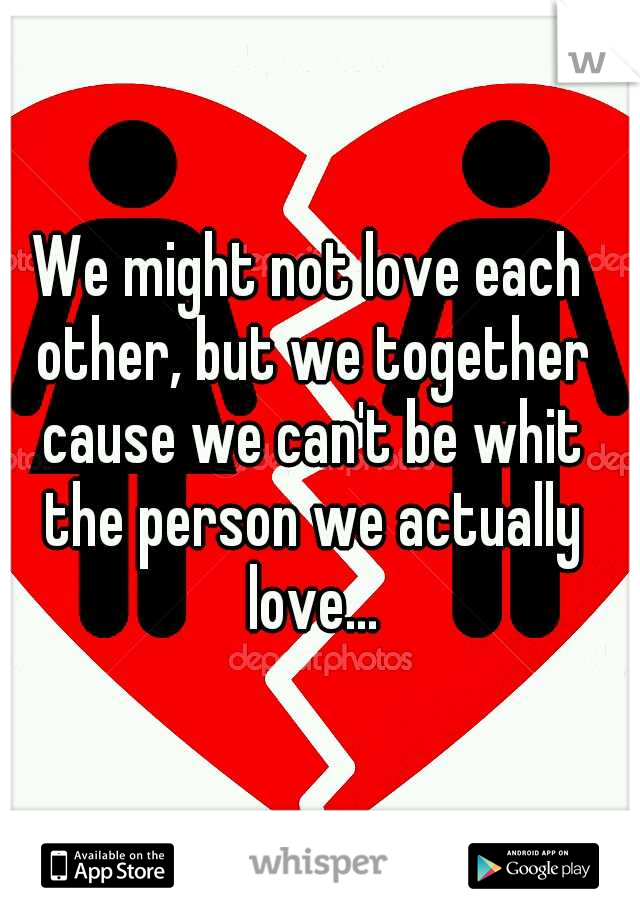 We might not love each other, but we together cause we can't be whit the person we actually love...