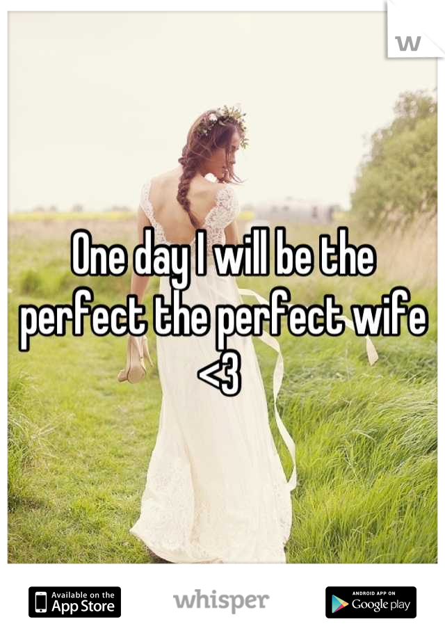 One day I will be the perfect the perfect wife  <3