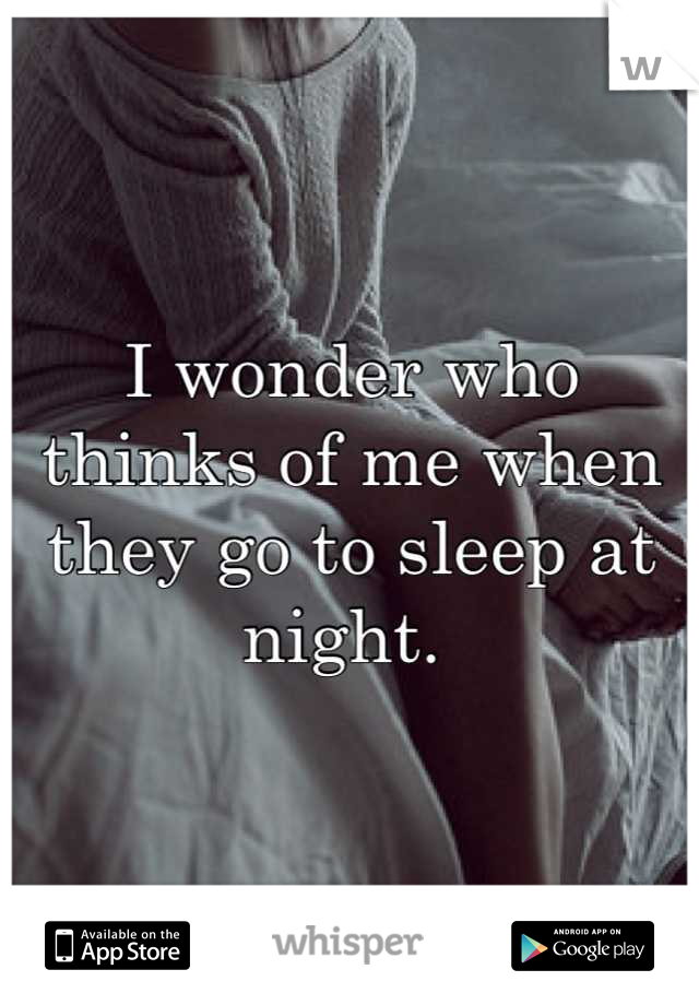 I wonder who thinks of me when they go to sleep at night.