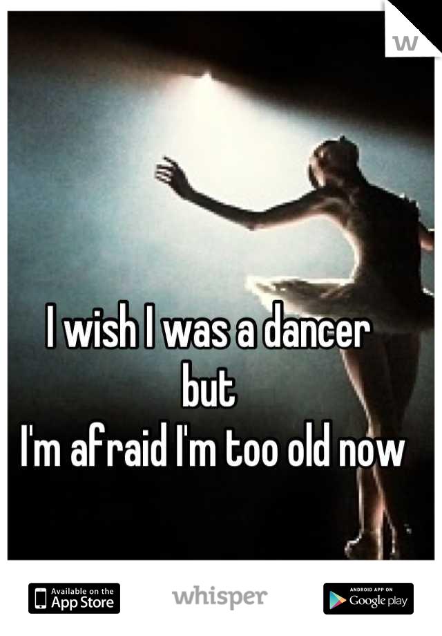 I wish I was a dancer  but  I'm afraid I'm too old now