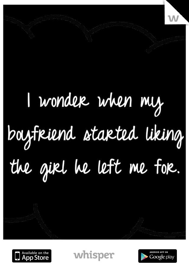 I wonder when my boyfriend started liking the girl he left me for.