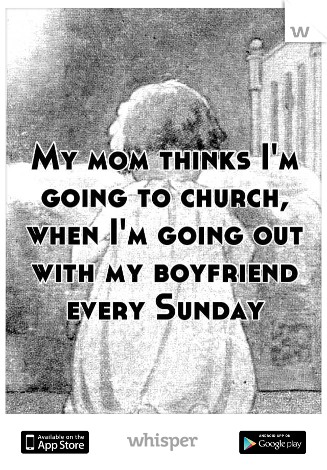 My mom thinks I'm going to church, when I'm going out with my boyfriend every Sunday