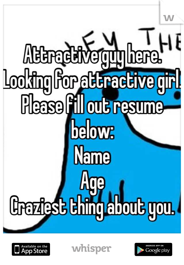 Attractive guy here. Looking for attractive girl. Please fill out resume below: Name  Age Craziest thing about you.
