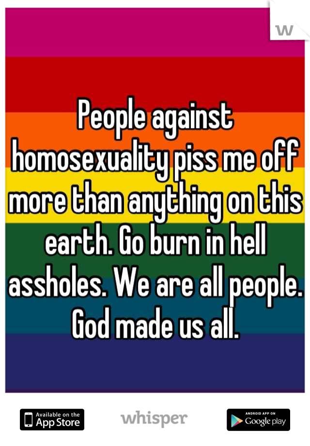 People against homosexuality piss me off more than anything on this earth. Go burn in hell assholes. We are all people. God made us all.