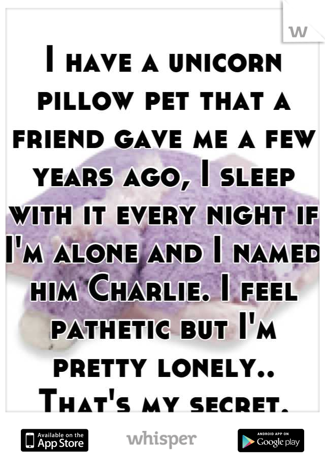 I have a unicorn pillow pet that a friend gave me a few years ago, I sleep with it every night if I'm alone and I named him Charlie. I feel pathetic but I'm pretty lonely.. That's my secret.