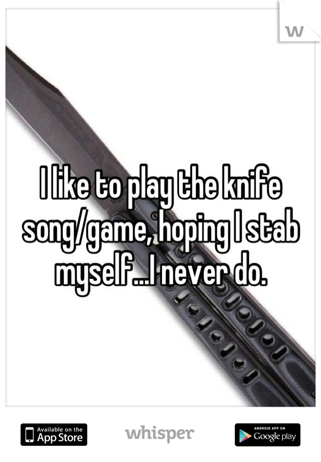 I like to play the knife song/game, hoping I stab myself...I never do.