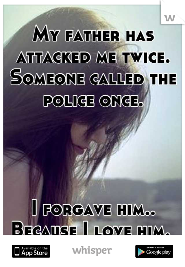 My father has attacked me twice.  Someone called the police once.      I forgave him..  Because I love him.