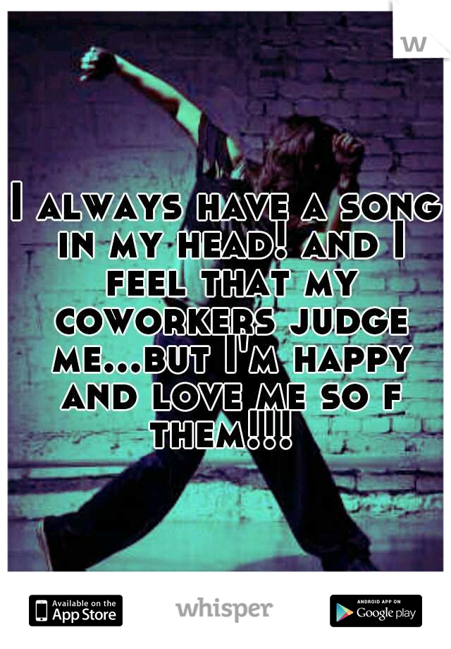 I always have a song in my head! and I feel that my coworkers judge me...but I'm happy and love me so f them!!!