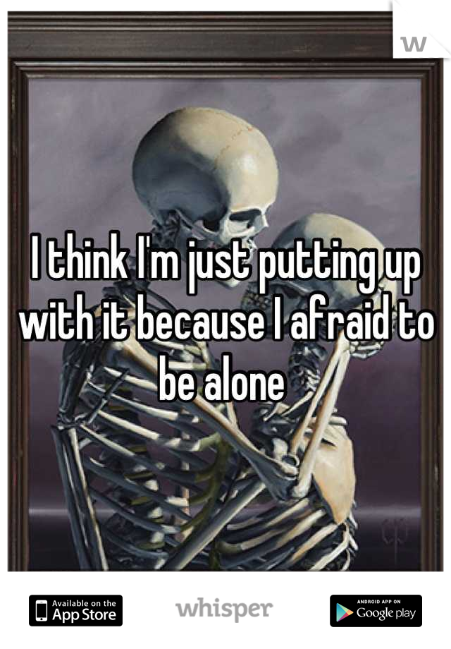 I think I'm just putting up with it because I afraid to be alone