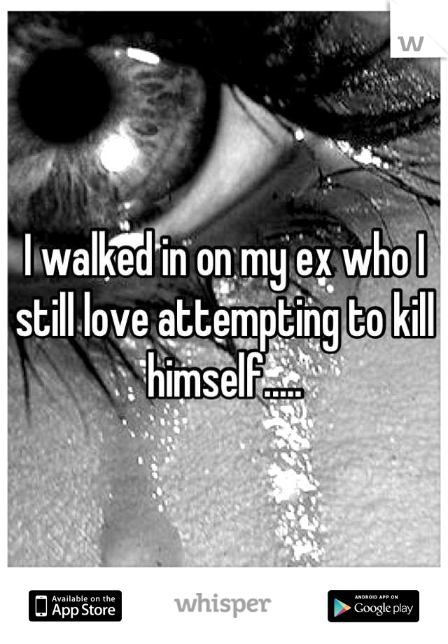 I walked in on my ex who I still love attempting to kill himself.....