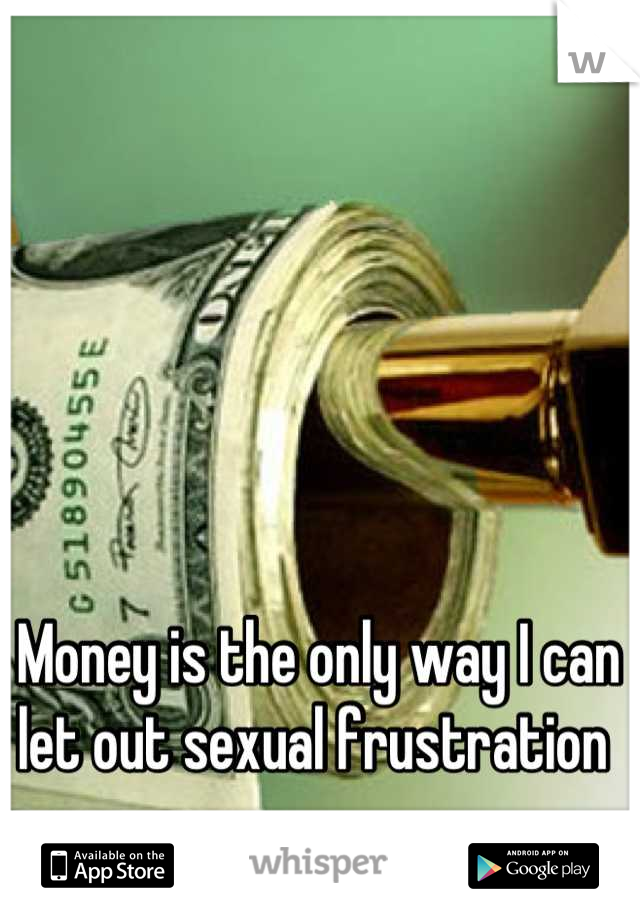 Money is the only way I can let out sexual frustration