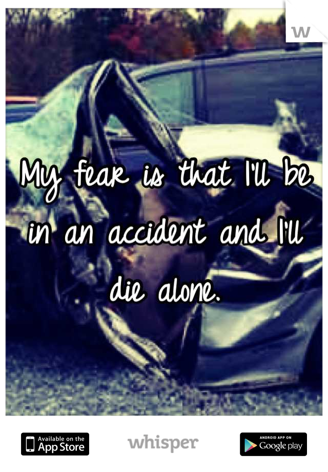 My fear is that I'll be in an accident and I'll die alone.