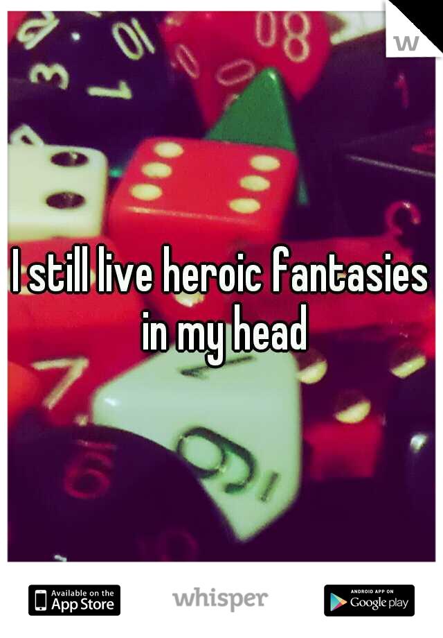 I still live heroic fantasies in my head