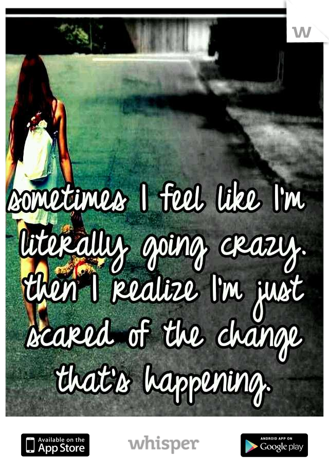 sometimes I feel like I'm literally going crazy. then I realize I'm just scared of the change that's happening.
