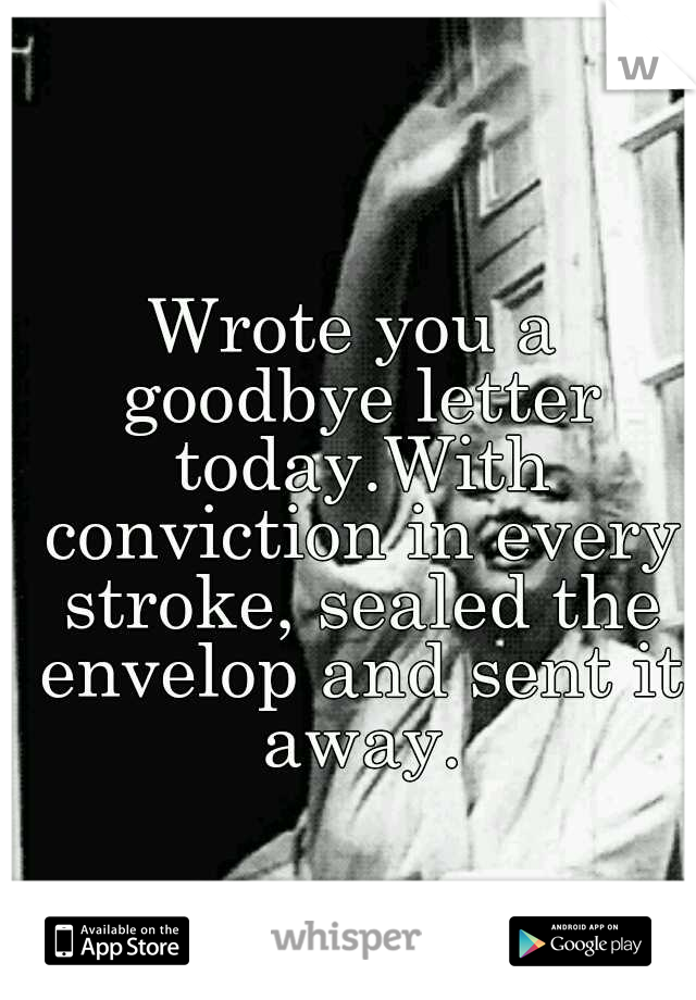 Wrote you a goodbye letter today.With conviction in every stroke, sealed the envelop and sent it away.