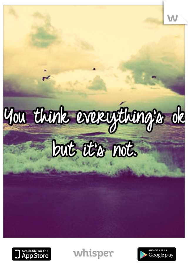 You think everything's ok but it's not.