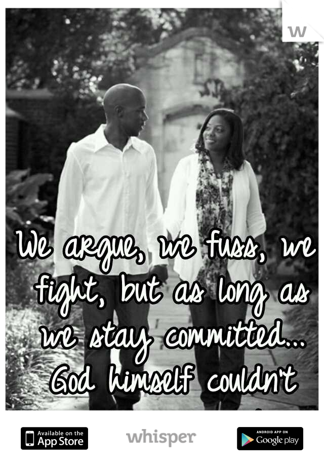 We argue, we fuss, we fight, but as long as we stay committed... God himself couldn't split us apart