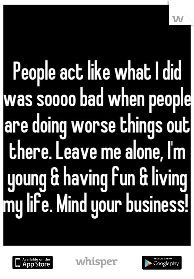 People act like what I did was soooo bad when people are doing worse things out there. Leave me alone, I'm young & having fun & living my life. Mind your business!