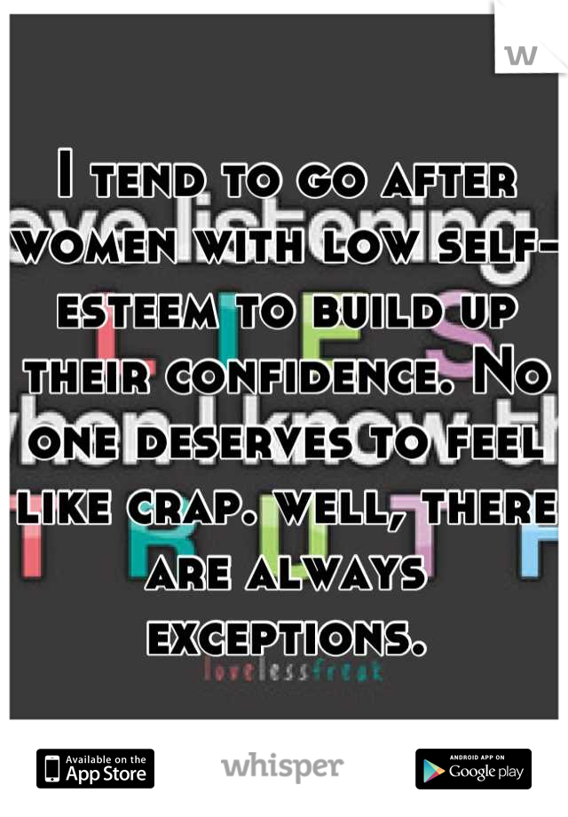 I tend to go after women with low self-esteem to build up their confidence. No one deserves to feel like crap. well, there are always exceptions.