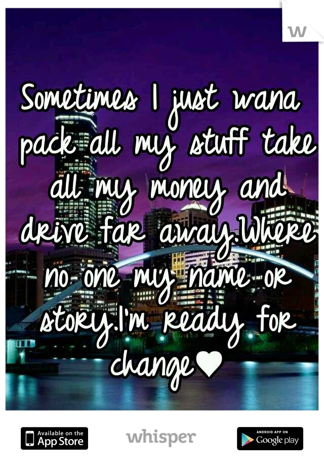 Sometimes I just wana pack all my stuff take all my money and drive far away.Where no one my name or story.I'm ready for change♥