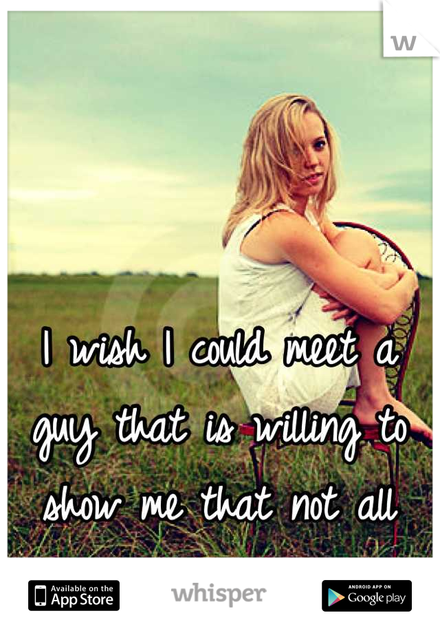I wish I could meet a guy that is willing to show me that not all guys are the same.