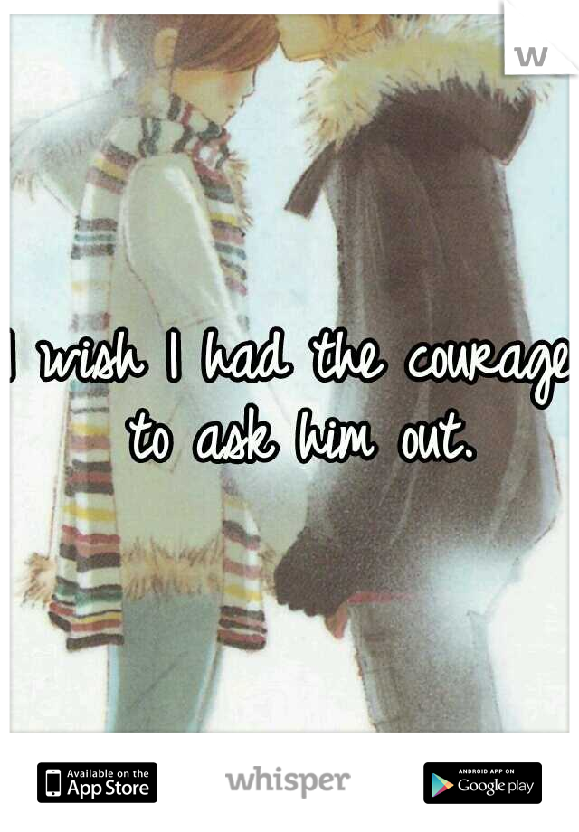 I wish I had the courage to ask him out.