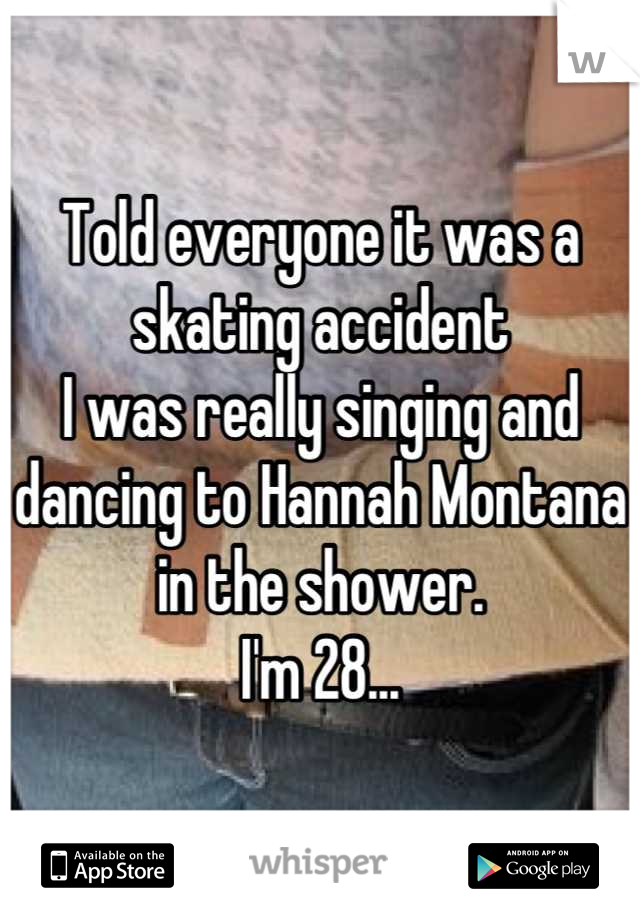 Told everyone it was a skating accident I was really singing and dancing to Hannah Montana in the shower. I'm 28...