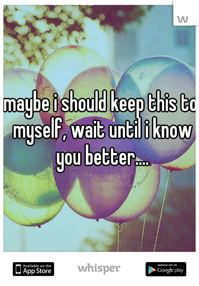 maybe i should keep this to myself, wait until i know you better....