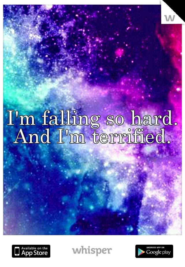I'm falling so hard. And I'm terrified.