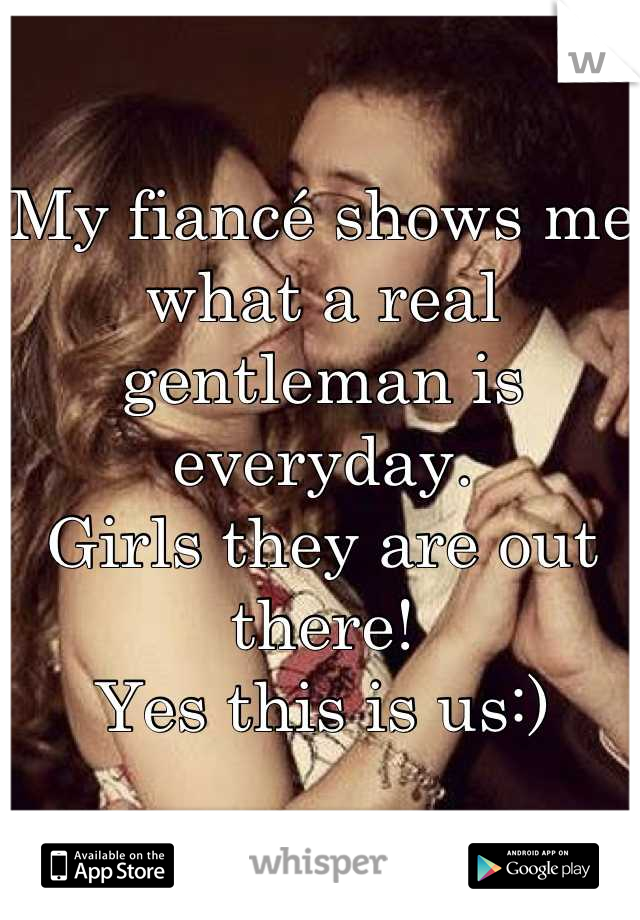 My fiancé shows me what a real gentleman is everyday. Girls they are out there! Yes this is us:)