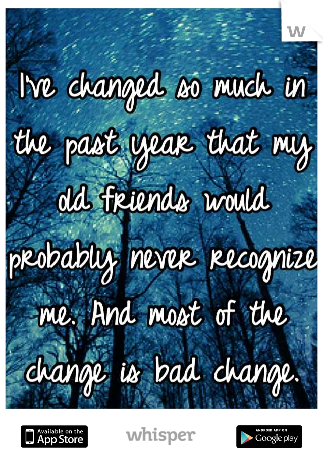I've changed so much in the past year that my old friends would probably never recognize me. And most of the change is bad change.