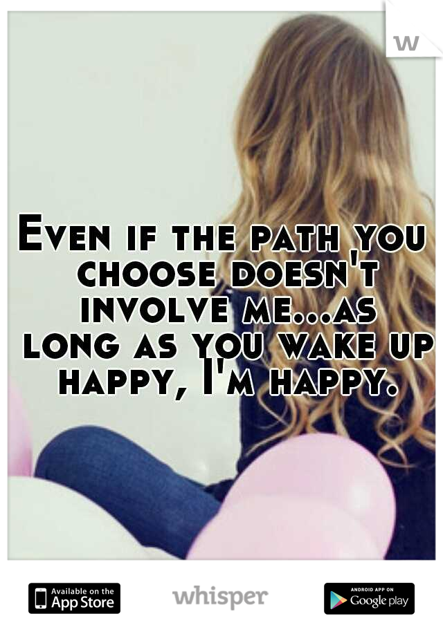 Even if the path you choose doesn't involve me...as long as you wake up happy, I'm happy.