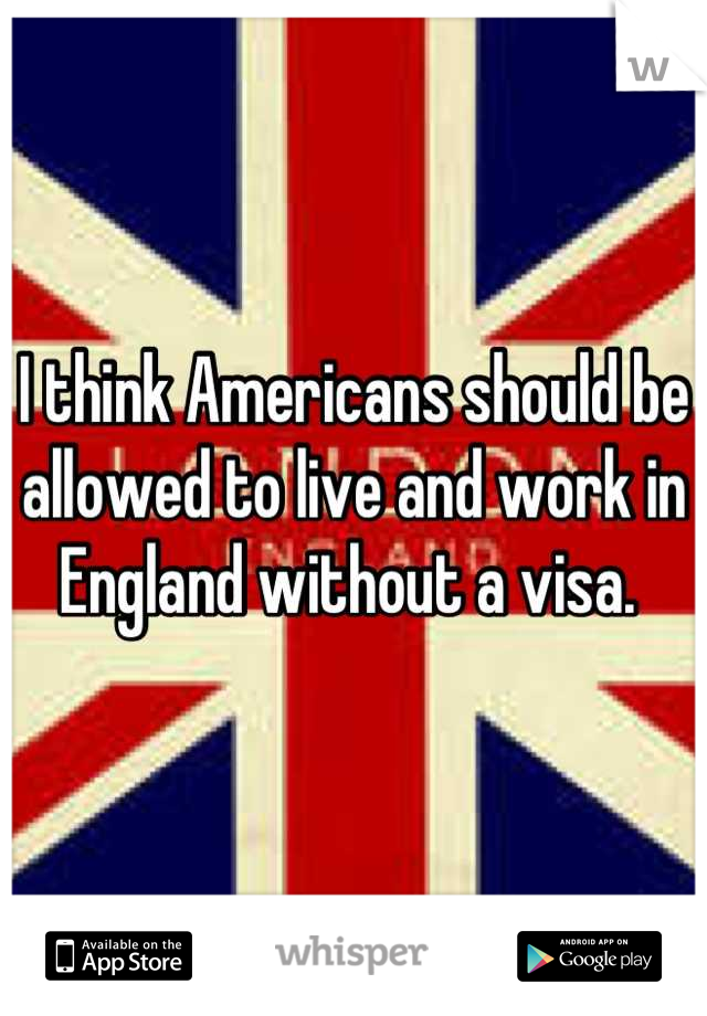 I think Americans should be allowed to live and work in England without a visa.