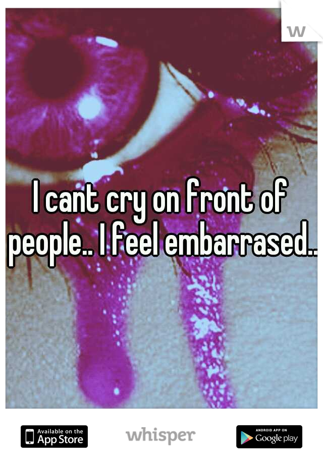 I cant cry on front of people.. I feel embarrased...