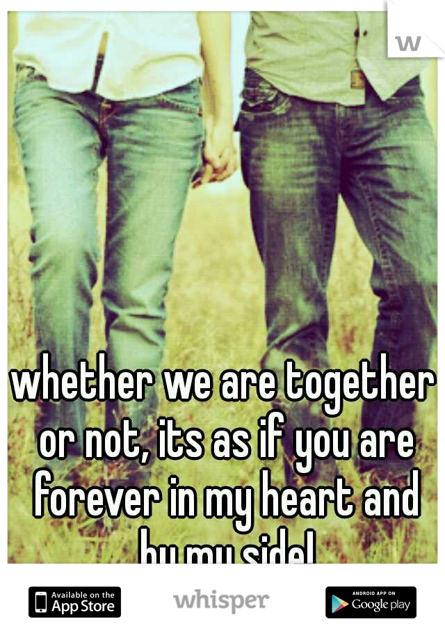 whether we are together or not, its as if you are forever in my heart and by my side!