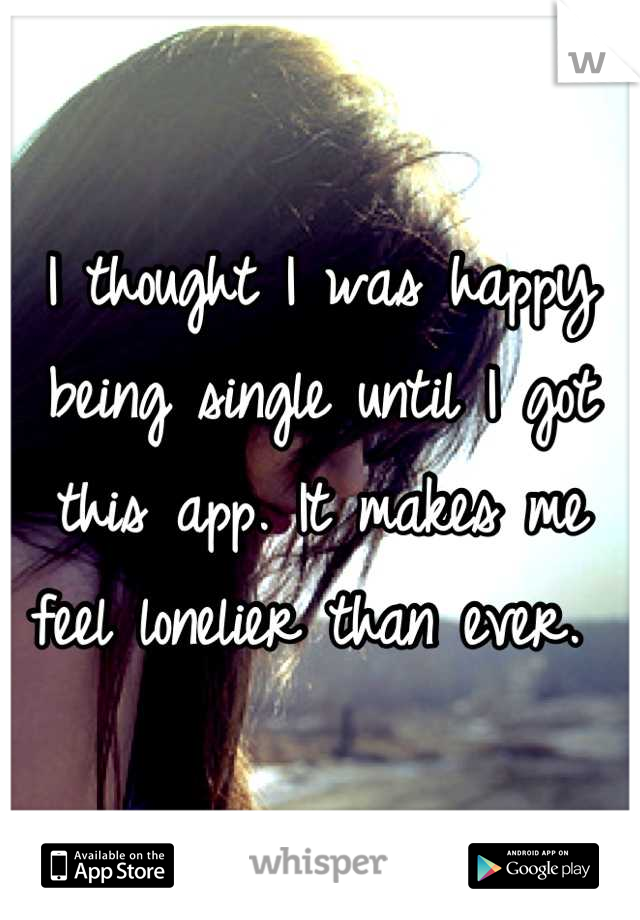 I thought I was happy being single until I got this app. It makes me feel lonelier than ever.