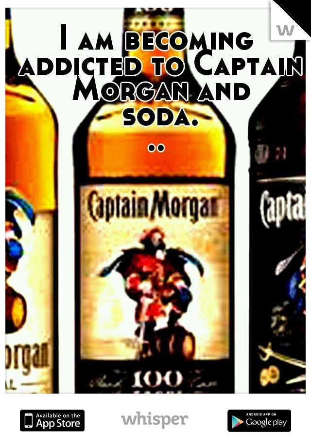 I am becoming addicted to Captain Morgan and soda...