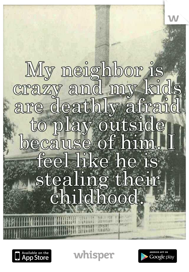 My neighbor is crazy and my kids are deathly afraid to play outside because of him. I feel like he is stealing their childhood.