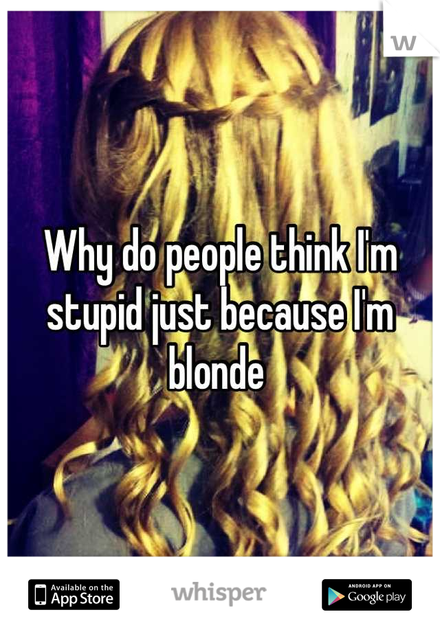 Why do people think I'm stupid just because I'm blonde