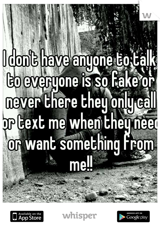 I don't have anyone to talk to everyone is so fake or never there they only call or text me when they need or want something from me!!