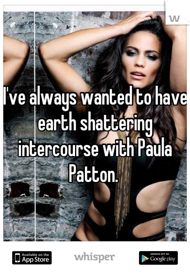 I've always wanted to have earth shattering intercourse with Paula Patton.